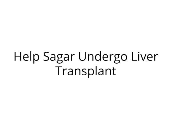 HELP SAGAR UNDERGO LIVER TRANSPLANT