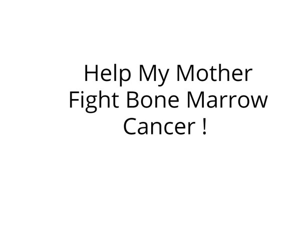 Help My Mother Fight Bone Marrow Cancer !