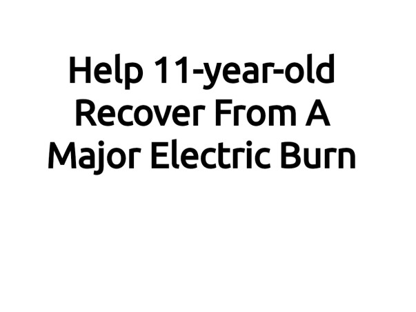 Help 11-year-old Recover From A Major Electric Burn