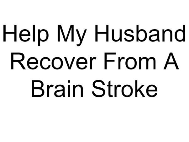 Help My Husband Recover From A Brain Stroke