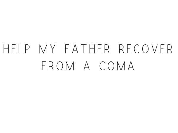 Help My Father Recover From A Coma