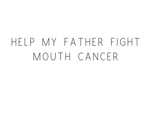 Help My Father Fight Mouth Cancer