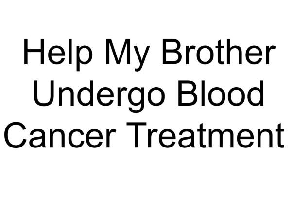 Help My Brother Undergo Blood Cancer Treatment