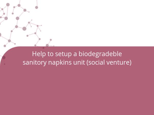 Help to setup a biodegradeble sanitory napkins unit (social venture)