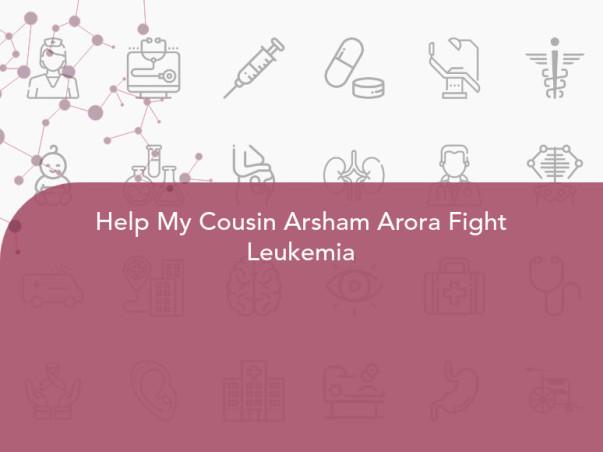 Help My Cousin Arsham Arora Fight Leukemia