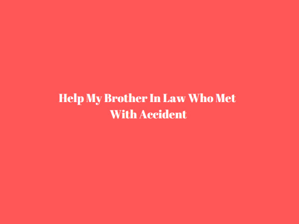 Help My Brother In Law Who Met With Accident