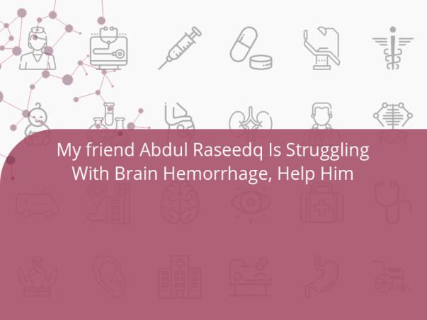My friend Abdul Raseedq Is Struggling With Brain Hemorrhage, Help Him