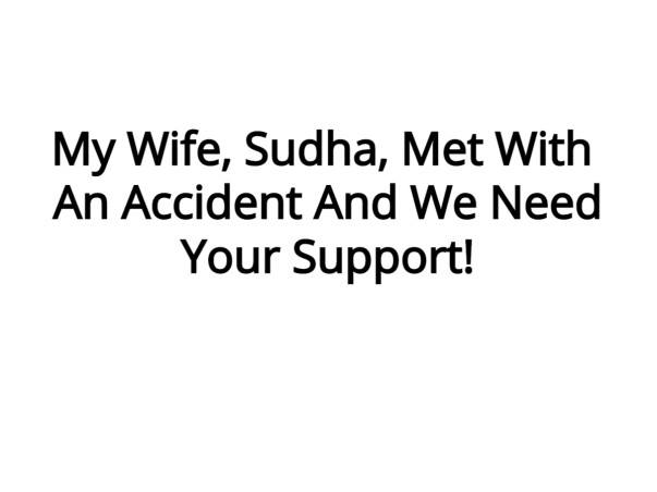 My wife met with an accident , Please Help Her