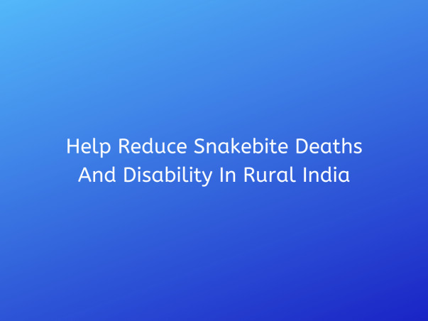 Help Reduce Snakebite Deaths And Disability In Rural India