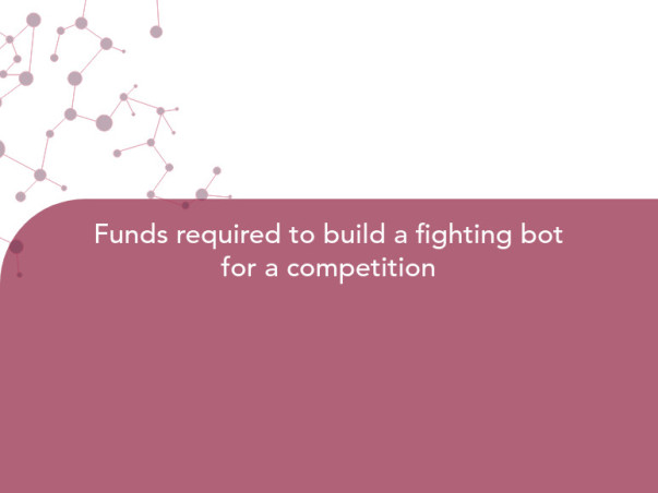 Funds required to build a fighting bot for a competition