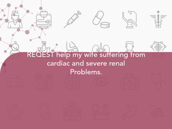 REQEST help my wife suffering from cardiac and severe renal Problems.