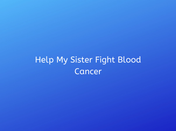 Help My Sister Fight Blood Cancer