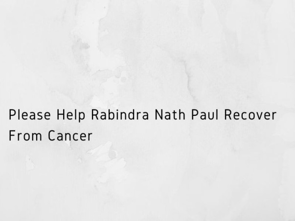Please Help Rabindra Nath Paul Recover From Cancer
