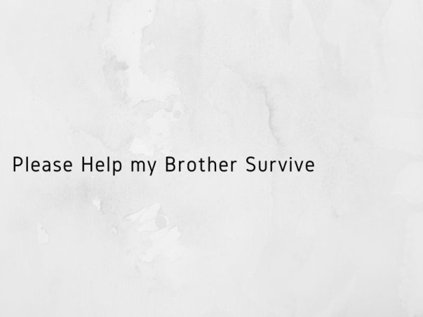 Please Help my Brother Survive
