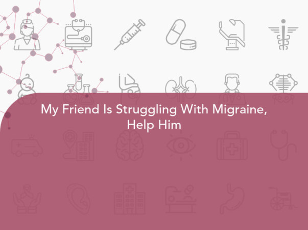 My Friend Is Struggling With Migraine, Help Him