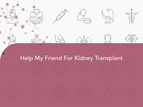 Help My Friend For Kidney Transplant