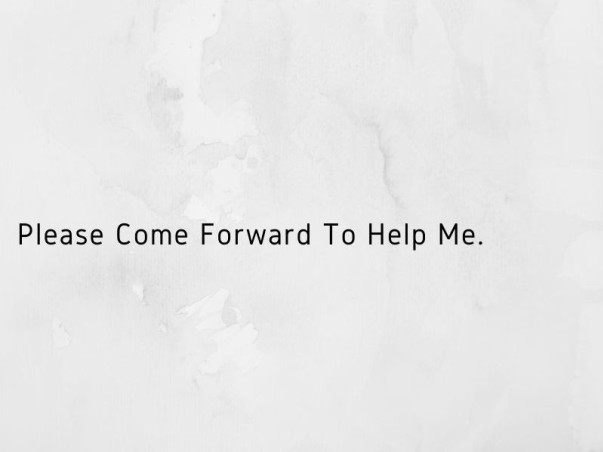 Please Come Forward To Help Me.