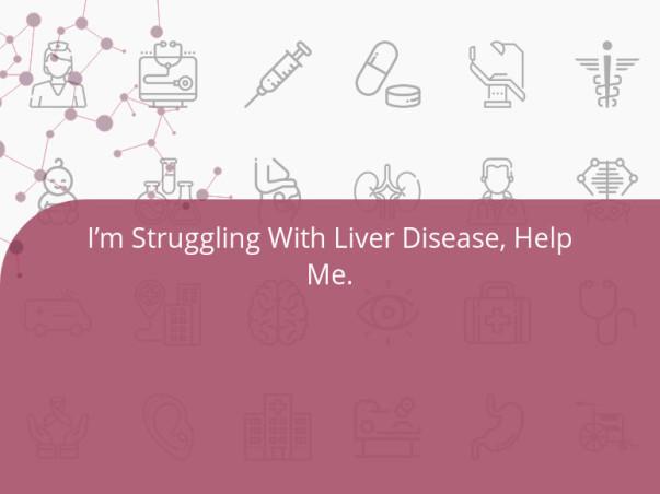 I'm Struggling With Liver Disease, Help Me.