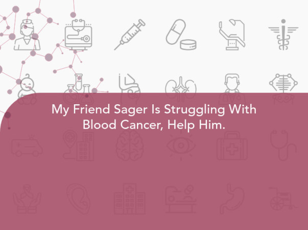My Friend Sager Is Struggling With Blood Cancer, Help Him.