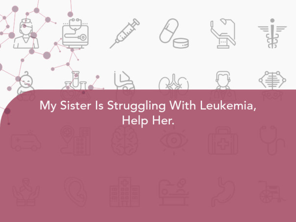 My Sister Is Struggling With Leukemia, Help Her.