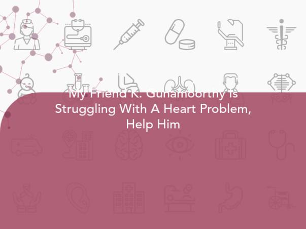 My Friend K. Gunamoorthy Is Struggling With A Heart Problem, Help Him