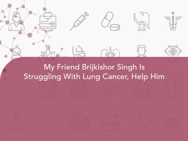 My Friend Brijkishor Singh Is Struggling With Lung Cancer, Help Him
