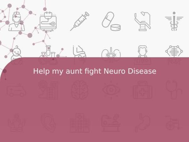 Help my aunt fight Neuro Disease
