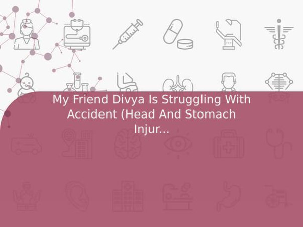 My Friend Divya Is Struggling With Accident (Head And Stomach Injury), Help Her