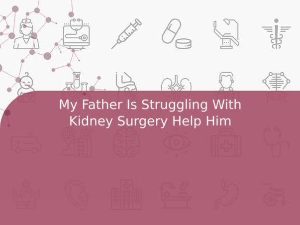 My Father Is Struggling With Kidney Surgery Help Him