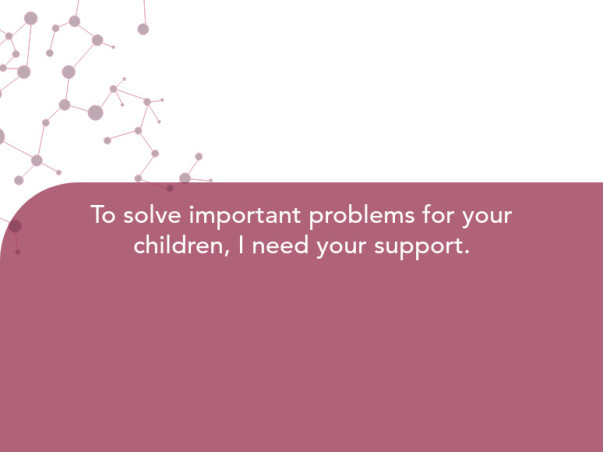 To solve important problems for your children, I need your support.