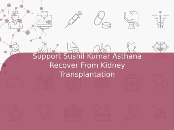 Support Sushil Kumar Asthana Recover From Kidney Transplantation