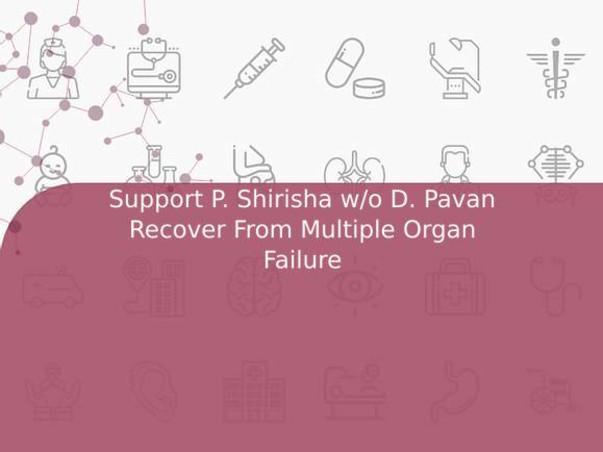 Support P. Shirisha w/o D. Pavan Recover From Multiple Organ Failure