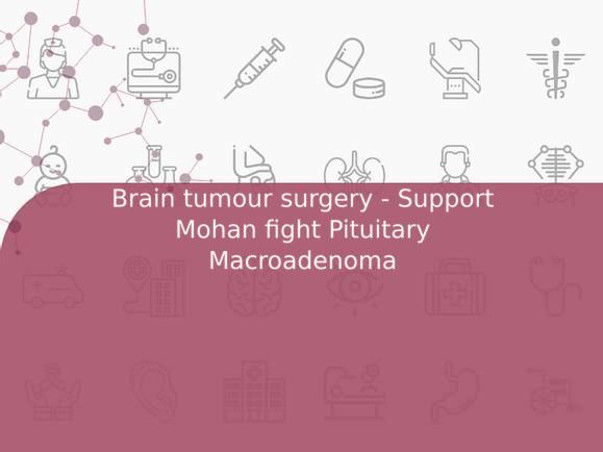 Brain tumour surgery - Support Mohan fight Pituitary Macroadenoma