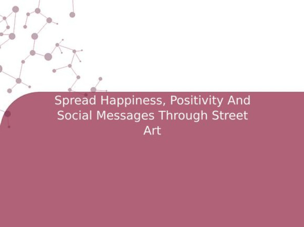 Spread Happiness, Positivity And Social Messages Through Street Art