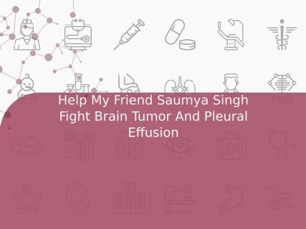 Help My Friend Saumya Singh Fight Brain Tumor And Pleural Effusion