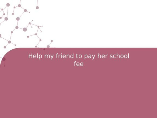 Help my friend to pay her school fee
