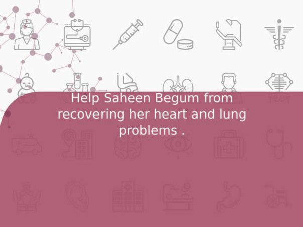 Help Saheen Begum from recovering her heart and lung problems .
