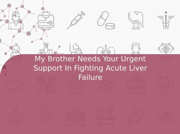 My Brother Needs Your Urgent Support In Fighting Acute Liver Failure