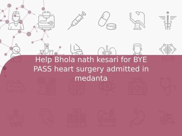 Help Bhola nath kesari for BYE PASS heart surgery admitted in medanta