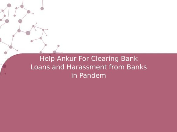 Help Ankur For Clearing Bank Loans and Harassment from Banks in Pandem