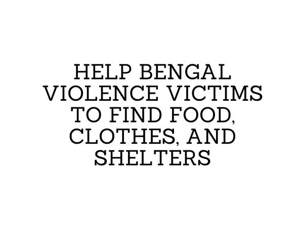 Help Bengal Violence Victims To Find Food, Clothes, And Shelters