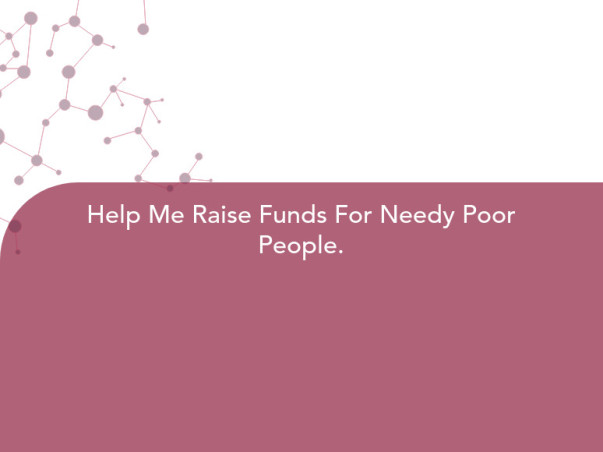 Help Me Raise Funds For Needy Poor People.