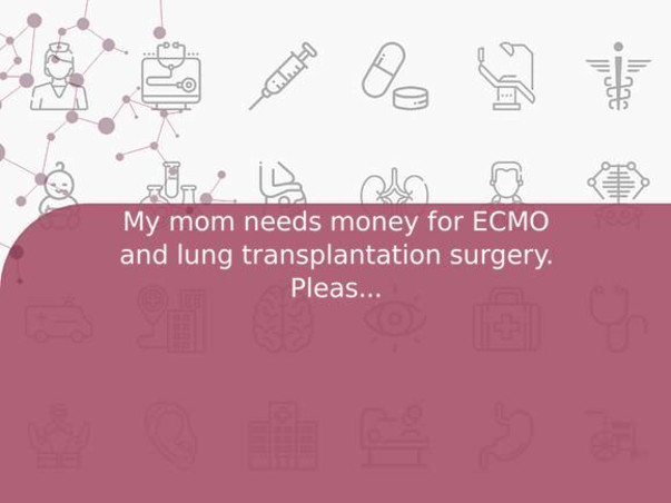 My mom needs money for ECMO and lung transplantation surgery. Please help me save her!