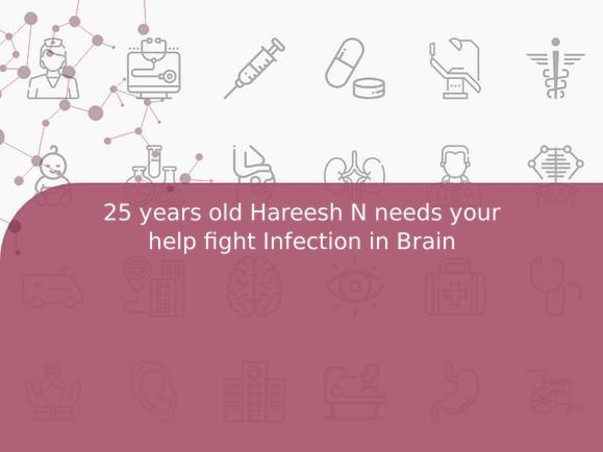 25 years old Hareesh N needs your help fight Infection in Brain