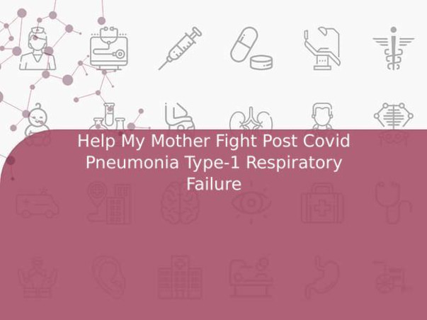 Help My Mother Fight Post Covid Pneumonia Type-1 Respiratory Failure