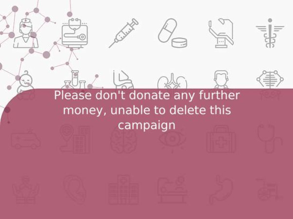 Please don't donate any further money, unable to delete this campaign