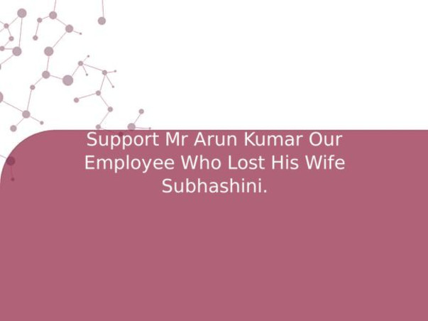 Support Mr Arun Kumar Our Employee Who Lost His Wife Subhashini.
