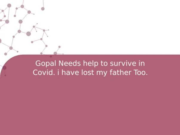 Gopal Needs help to survive in Covid. i have lost my father Too.