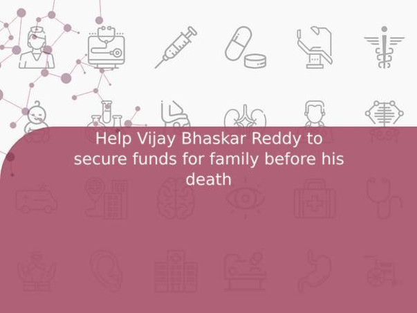 Help Vijay Bhaskar Reddy to secure funds for family before his death