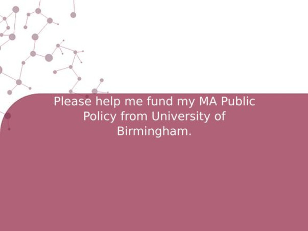 Please help me fund my MA Public Policy from University of Birmingham.